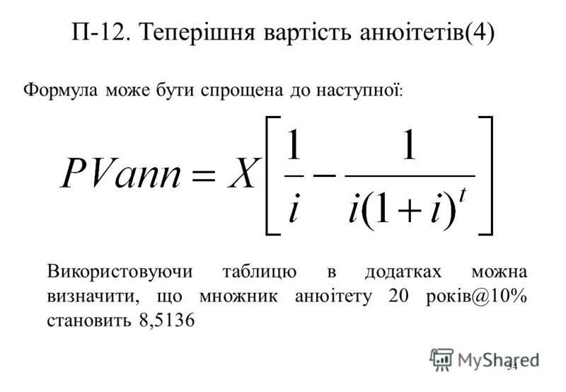 34 П-12. Теперішня вартість анюітетів(4) Формула може бути спрощена до наступної : Використовуючи таблицю в додатках можна визначити, що множник анюітету 20 років@10% становить 8,5136