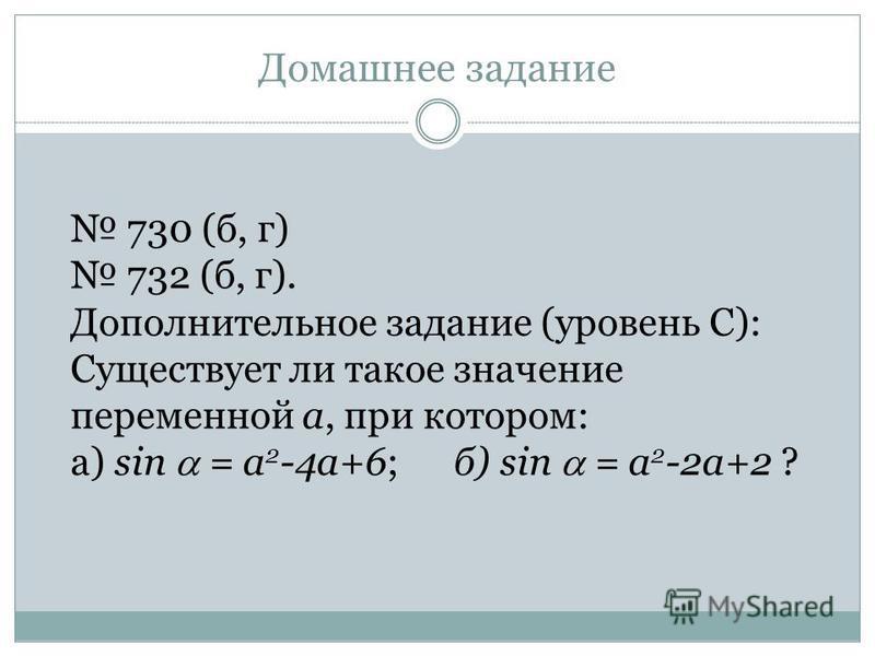 Домашнее задание 730 (б, г) 732 (б, г). Дополнительное задание (уровень С): Существует ли такое значение переменной а, при котором: а) sin = a 2 -4 а+6; б) sin = a 2 -2 а+2 ?