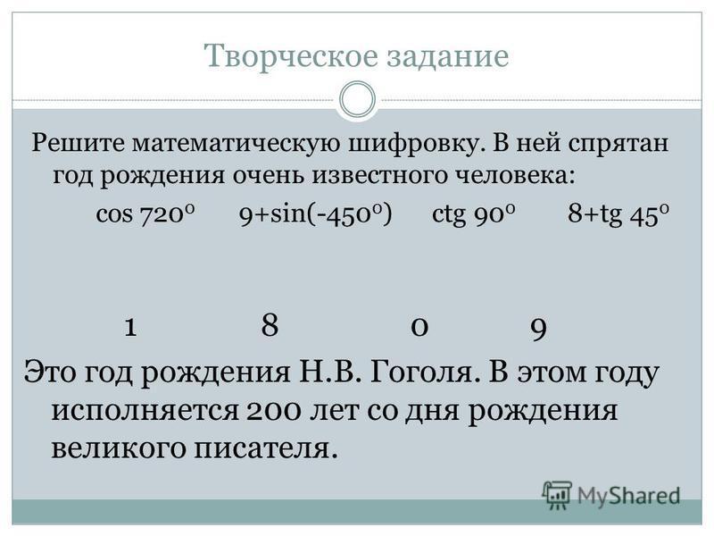 Творческое задание Решите математическую шифровку. В ней спрятан год рождения очень известного человека: cos 720 0 9+sin(-450 0 ) сtg 90 0 8+tg 45 0 1 8 0 9 Это год рождения Н.В. Гоголя. В этом году исполняется 200 лет со дня рождения великого писате