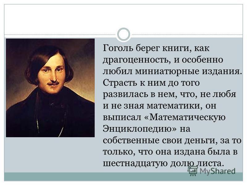 Гоголь берег книги, как драгоценность, и особенно любил миниатюрные издания. Страсть к ним до того развилась в нем, что, не любя и не зная математики, он выписал «Математическую Энциклопедию» на собственные свои деньги, за то только, что она издана б