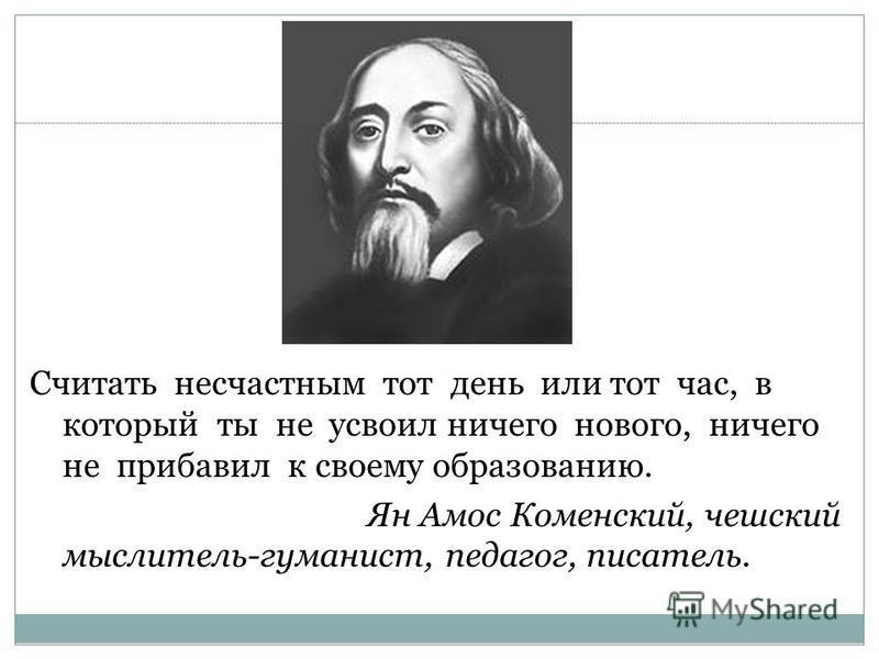 Считать несчастным тот день или тот час, в который ты не усвоил ничего нового, ничего не прибавил к своему образованию. Ян Амос Коменский, чешский мыслитель-гуманист, педагог, писатель.