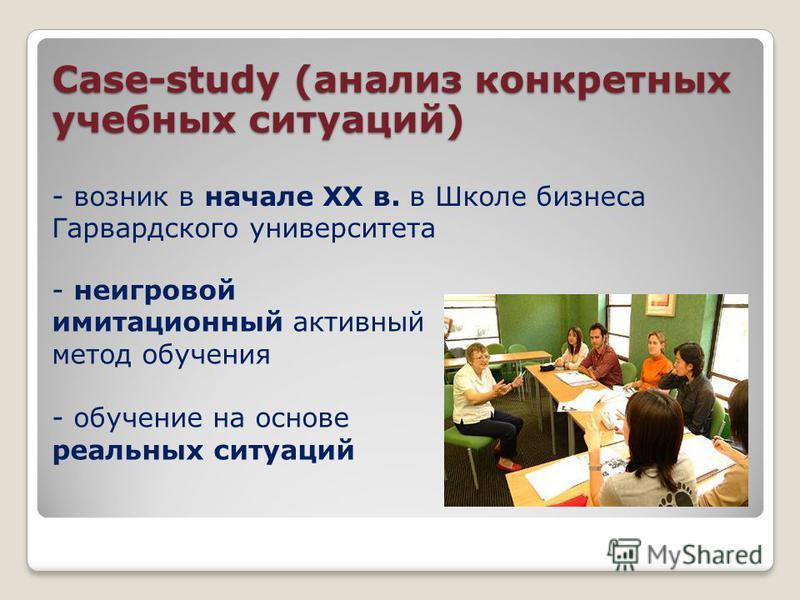 Case-study (анализ конкретных учебных ситуаций) - возник в начале XX в. в Школе бизнеса Гарвардского университета - неигровой имитационный активный метод обучения - обучение на основе реальных ситуаций