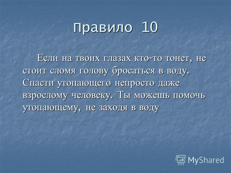 Правило 10 Если на твоих глазах кто - то тонет, не стоит сломя голову бросаться в воду. Спасти утопающего непросто даже взрослому человеку. Ты можешь помочь утопающему, не заходя в воду