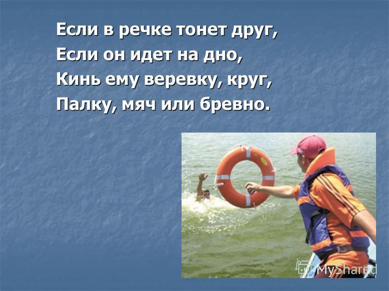 Если в речке тонет друг, Если он идет на дно, Кинь ему веревку, круг, Палку, мяч или бревно.
