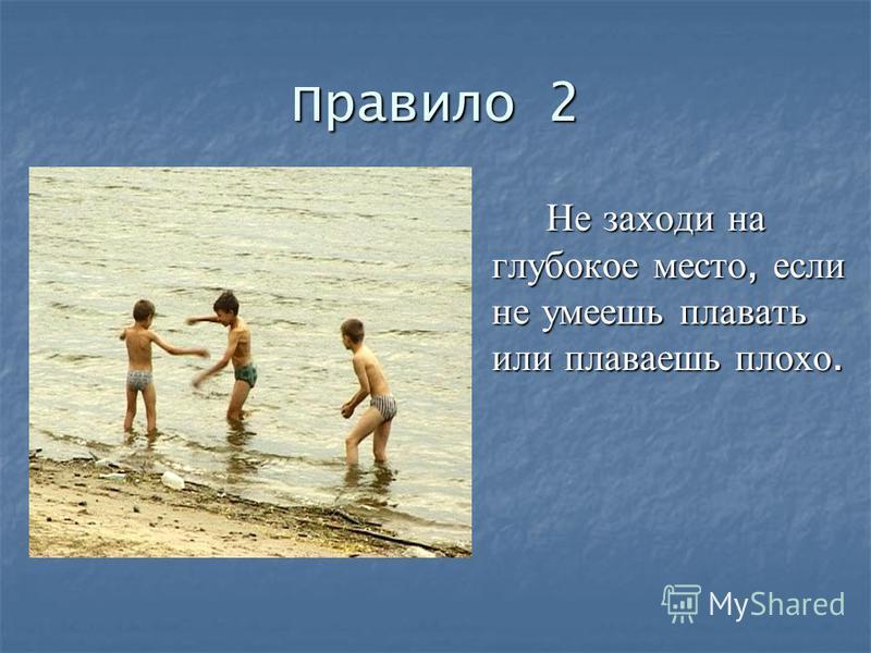 Правило 2 Не заходи на глубокое место, если не умеешь плавать или плаваешь плохо.