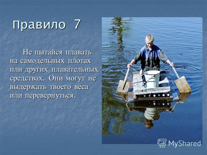 Правило 7 Не пытайся плавать на самодельных плотах или других плавательных средствах. Они могут не выдержать твоего веса или перевернуться.
