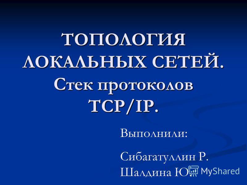 ТОПОЛОГИЯ ЛОКАЛЬНЫХ СЕТЕЙ. Стек протоколов TCP/IP. Выполнили: Сибагатуллин Р. Шалдина Ю.