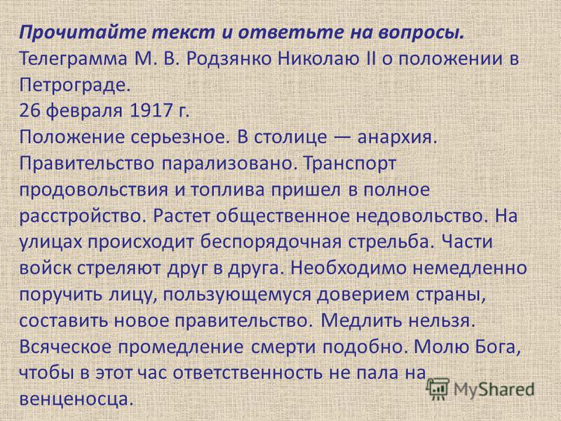 Прочитайте текст и ответьте на вопросы. Телеграмма М. В. Родзянко Николаю II о положении в Петрограде. 26 февраля 1917 г. Положение серьезное. В столице анархия. Правительство парализовано. Транспорт продовольствия и топлива пришел в полное расстройс