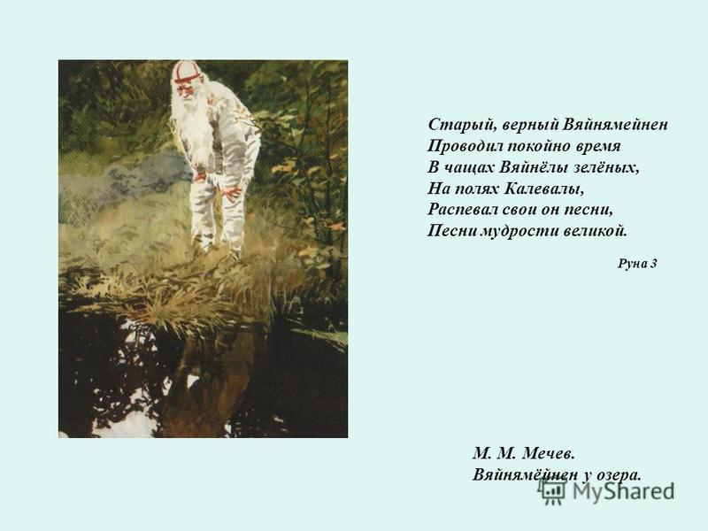 М. М. Мечев. Вяйнямёйнен у озера. Старый, верный Вяйнямейнен Проводил покойно время В чащах Вяйнёлы зелёных, На полях Калевалы, Распевал свои он песни, Песни мудрости великой. Руна 3