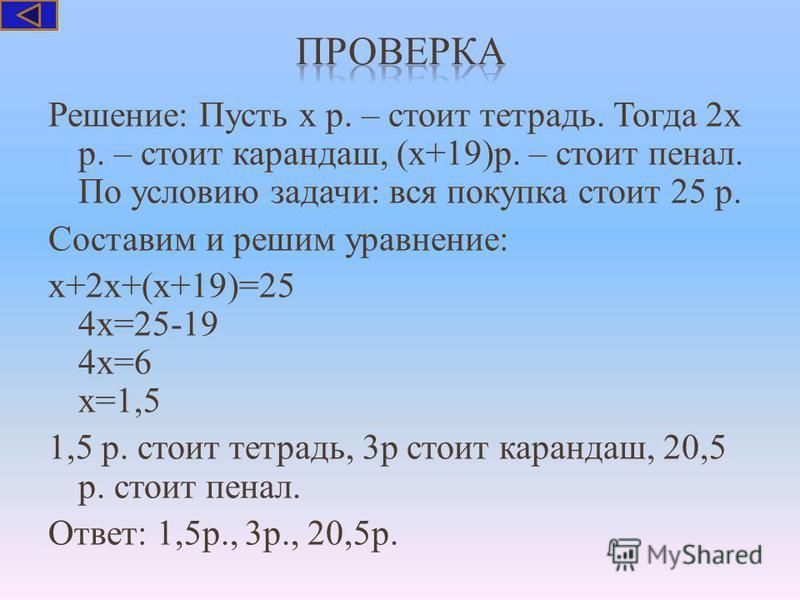 Решение: Пусть х р. – стоит тетрадь. Тогда 2 х р. – стоит карандаш, (х+19)р. – стоит пенал. По условию задачи: вся покупка стоит 25 р. Составим и решим уравнение: х+2 х+(х+19)=25 4 х=25-19 4 х=6 х=1,5 1,5 р. стоит тетрадь, 3 р стоит карандаш, 20,5 р.