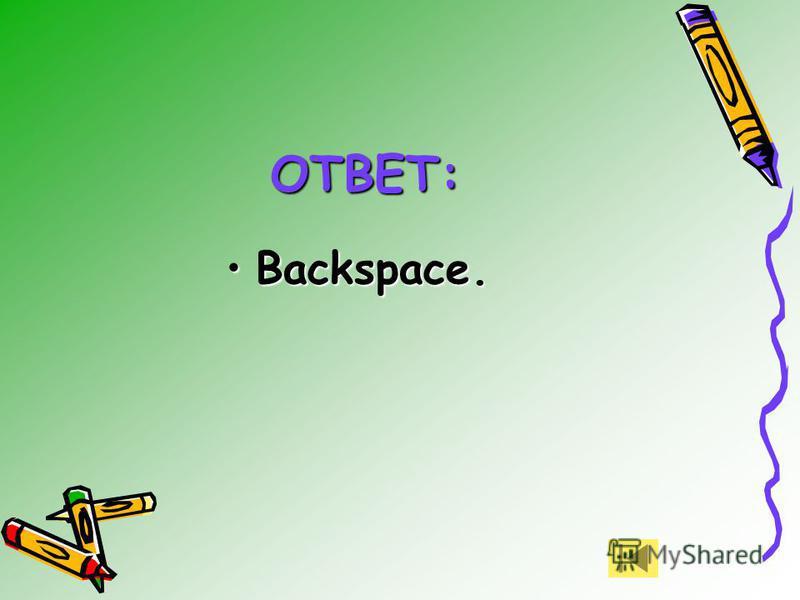 Backspace.Backspace. ОТВЕТ: