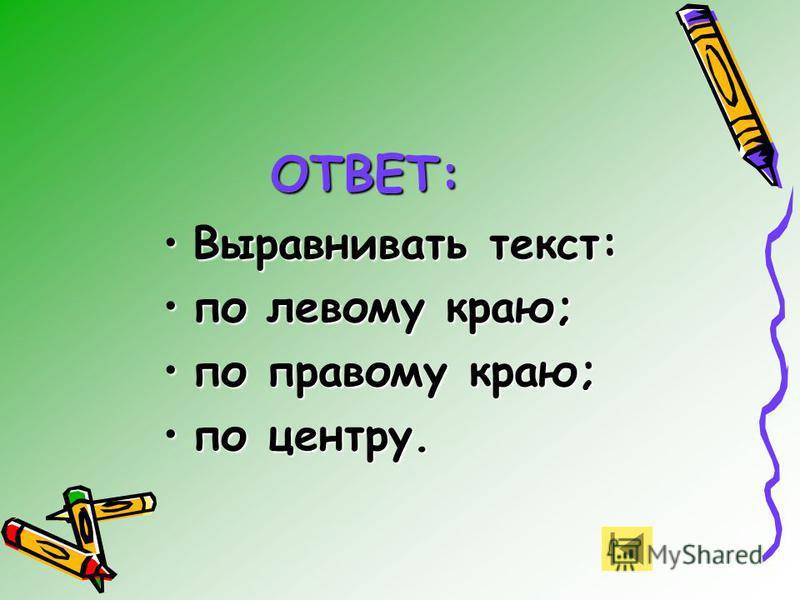 Выравнивать текст:Выравнивать текст: по левому краю;по левому краю; по правому краю;по правому краю; по центру.по центру. ОТВЕТ: