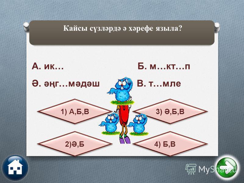 Кайсы сүзләрдә ә хәрефе языла? 4) Б,В 2)Ә,Б 3) Ә,Б,В 1) А,Б,В А. ик… Б. м…кт…п Ә. әңг…мәдәш В. т…мле