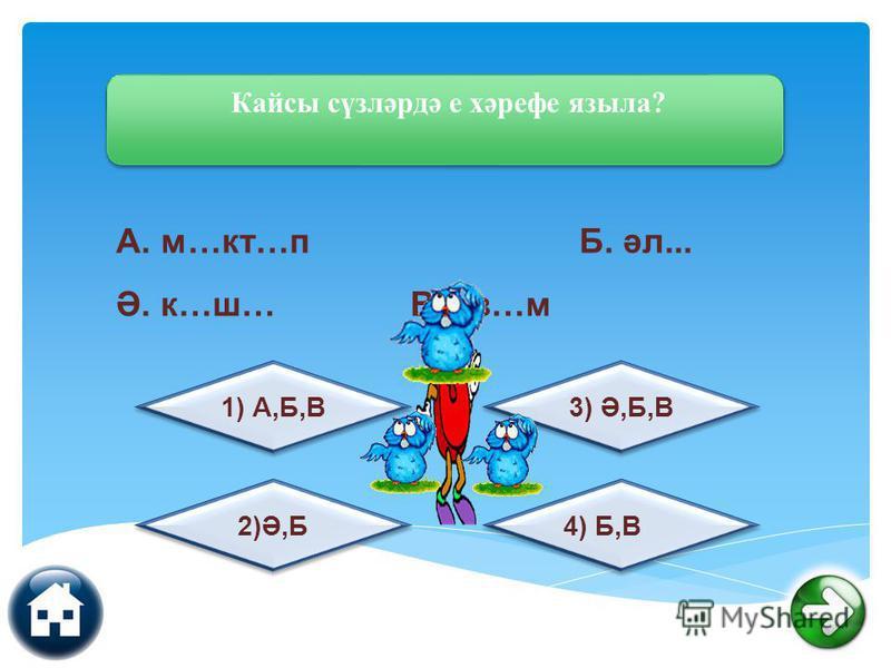 Кайсы сүзләрдә е хәрефе языла? 4) Б,В 2)Ә,Б 3) Ә,Б,В 1) А,Б,В А. м…кт…п Б. әл... Ә. к…ш… В. үз…м