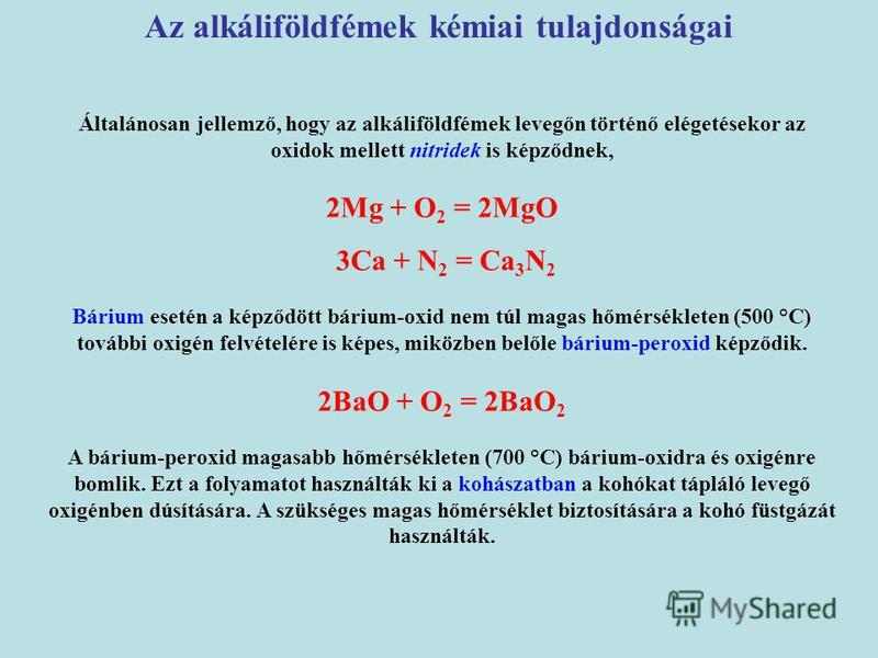 Általánosan jellemző, hogy az alkáliföldfémek levegőn történő elégetésekor az oxidok mellett nitridek is képződnek, 2Mg + O 2 = 2MgO 3Ca + N 2 = Ca 3 N 2 Bárium esetén a képződött bárium-oxid nem túl magas hőmérsékleten (500 °C) további oxigén felvét