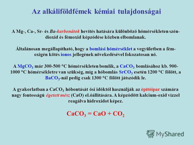 A Mg-, Ca-, Sr- és Ba-karbonátok hevítés hatására különböző hőmérsékleten szén- dioxid és fémoxid képződése közben elbomlanak. Általánosan megállapítható, hogy a bomlási hőmérséklet a vegyületben a fém- oxigén kötés ionos jellegének növekedésével fok