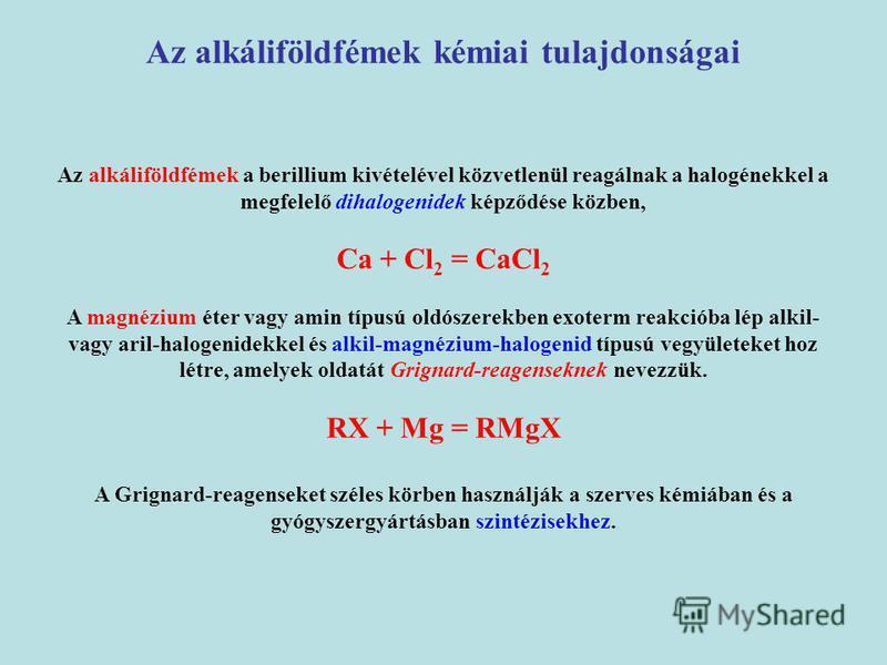 Az alkáliföldfémek a berillium kivételével közvetlenül reagálnak a halogénekkel a megfelelő dihalogenidek képződése közben, Ca + Cl 2 = CaCl 2 A magnézium éter vagy amin típusú oldószerekben exoterm reakcióba lép alkil- vagy aril-halogenidekkel és al