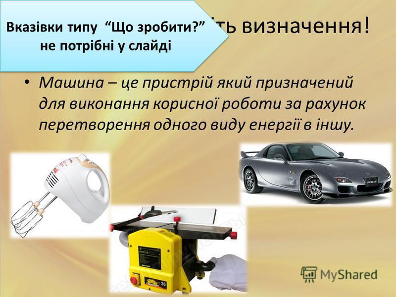 Запишіть визначення! Машина – це пристрій який призначений для виконання корисної роботи за рахунок перетворення одного виду енергії в іншу. Вказівки типу Що зробити? не потрібні у слайді