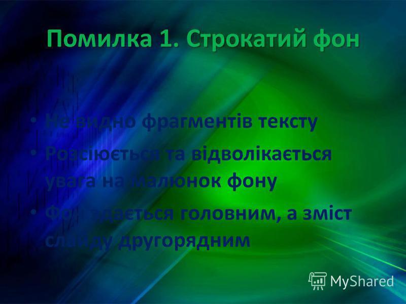 Помилка 1. Строкатий фон Не видно фрагментів тексту Розсіюється та відволікається увага на малюнок фону Фон здається головним, а зміст слайду другорядним