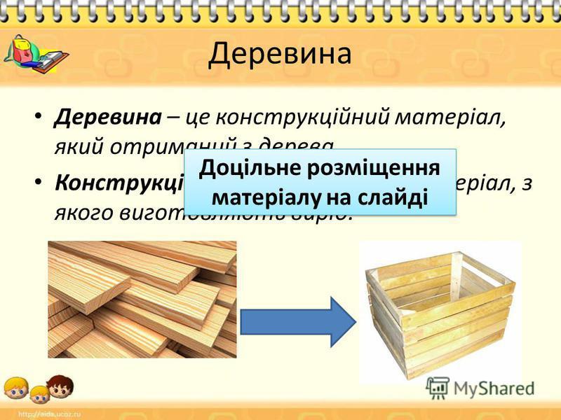 Деревина Деревина – це конструкційний матеріал, який отриманий з дерева. Конструкційний матеріал - це матеріал, з якого виготовляють виріб. Доцільне розміщення матеріалу на слайді