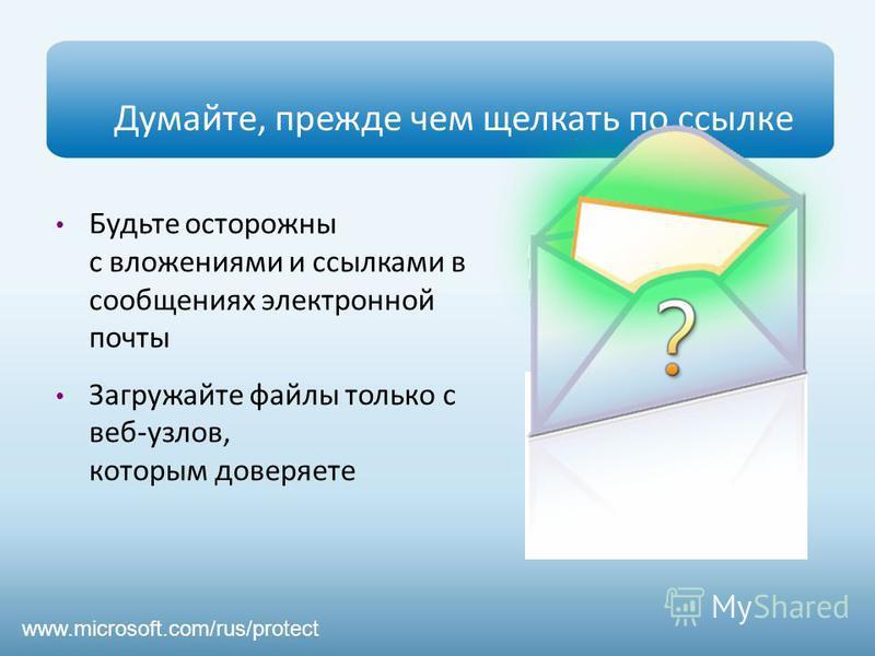 Думайте, прежде чем щелкать по ссылке Будьте осторожны с вложениями и ссылками в сообщениях электронной почты Загружайте файлы только с веб-узлов, которым доверяете www.microsoft.com/rus/protect