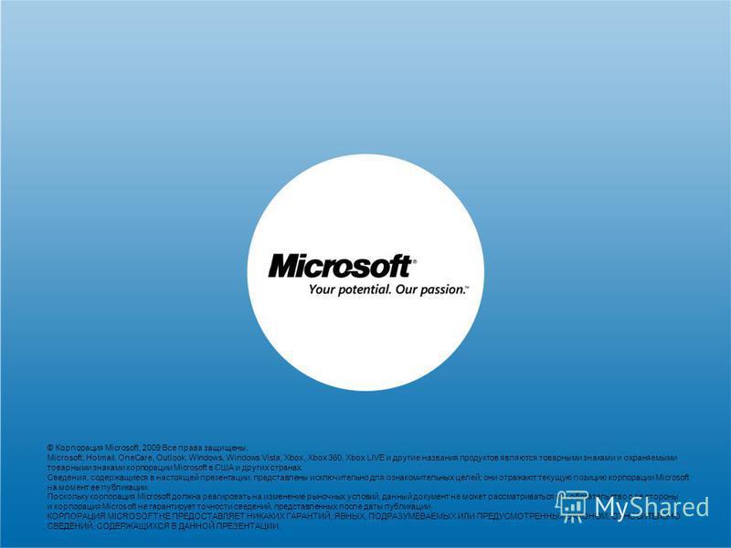 © Корпорация Microsoft, 2009 Все права защищены. Microsoft, Hotmail, OneCare, Outlook, Windows, Windows Vista, Xbox, Xbox 360, Xbox LIVE и другие названия продуктов являются товарными знаками и охраняемыми товарными знаками корпорации Microsoft в США