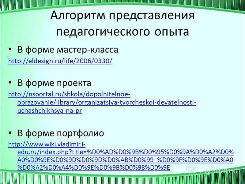 Алгоритм представления педагогического опыта В форме мастер-класса http://eldesign.ru/life/2006/0330/ В форме проекта http://nsportal.ru/shkola/dopolnitelnoe- obrazovanie/library/organizatsiya-tvorcheskoi-deyatelnosti- uchashchikhsya-na-pr В форме по
