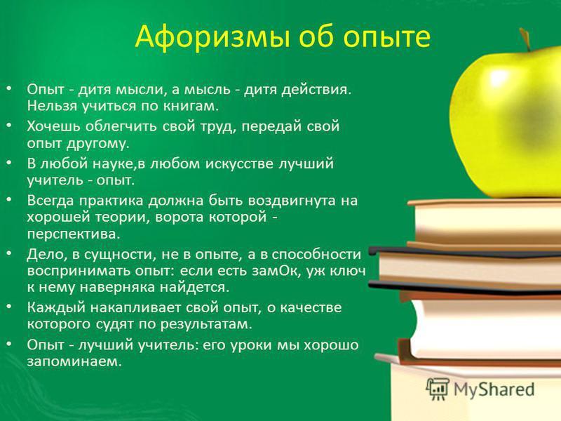 Афоризмы об опыте Опыт - дитя мысли, а мысль - дитя действия. Нельзя учиться по книгам. Хочешь облегчить свой труд, передай свой опыт другому. В любой науке,в любом искусстве лучший учитель - опыт. Всегда практика должна быть воздвигнута на хорошей т