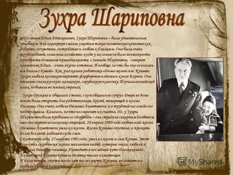 По словам Едиге Айтжанович, Зухра Шариповна – была удивительным человеком. В ее характере смогли ужиться такие человеческие качества как доброта, сочувствие, сострадание и любовь к ближним. Она была очень трудолюбивой, сама вела хозяйство, когда у их