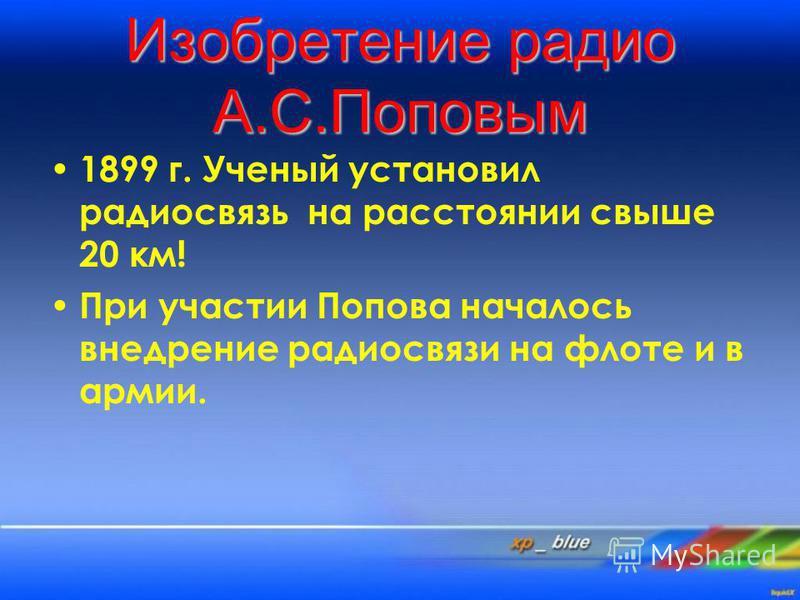 Изобретение радио А.С.Поповым 1899 г. Ученый установил радиосвязь на расстоянии свыше 20 км! При участии Попова началось внедрение радиосвязи на флоте и в армии.