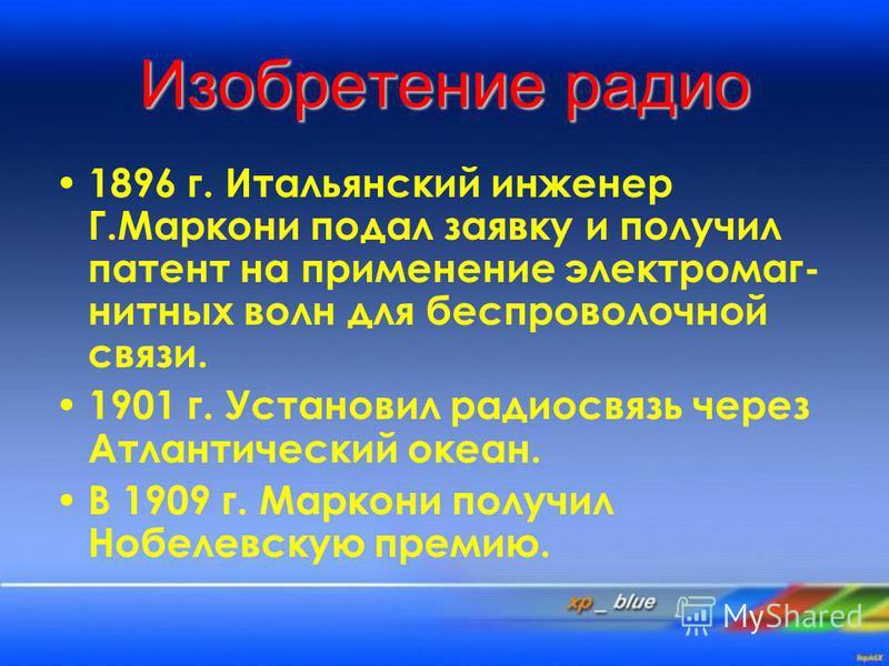 Изобретение радио 1896 г. Итальянский инженер Г.Маркони подал заявку и получил патент на применение электромагнитных волн для беспроволочной связи. 1901 г. Установил радиосвязь через Атлантический океан. В 1909 г. Маркони получил Нобелевскую премию.