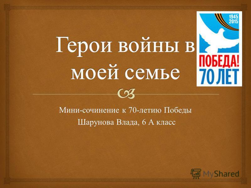 Мини - сочинение к 70- летию Победы Шарунова Влада, 6 А класс Шарунова Влада, 6 А класс