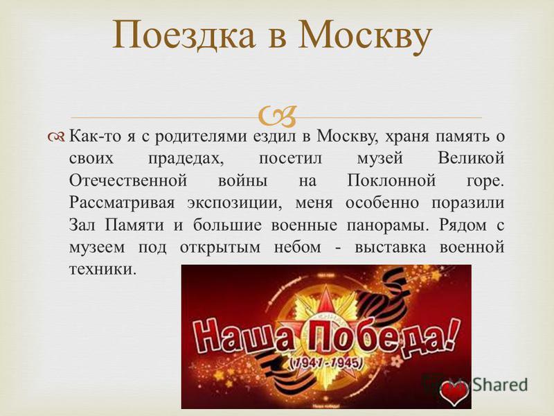 Как - то я с родителями ездил в Москву, храня память о своих прадедах, посетил музей Великой Отечественной войны на Поклонной горе. Рассматривая экспозиции, меня особенно поразили Зал Памяти и большие военные панорамы. Рядом с музеем под открытым неб