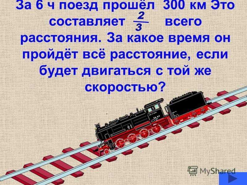 За 6 ч поезд прошёл 300 км Это составляет всего расстояния. За какое время он пройдёт всё расстояние, если будет двигаться с той же скоростью?