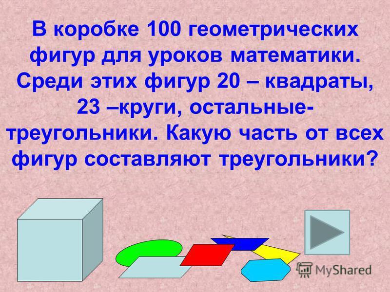 В коробке 100 геометрических фигур для уроков математики. Среди этих фигур 20 – квадраты, 23 –круги, остальные- треугольники. Какую часть от всех фигур составляют треугольники?