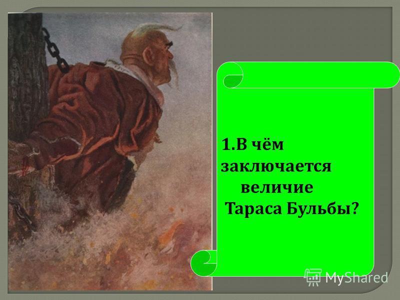 1. В чём заключается величие Тараса Бульбы ?