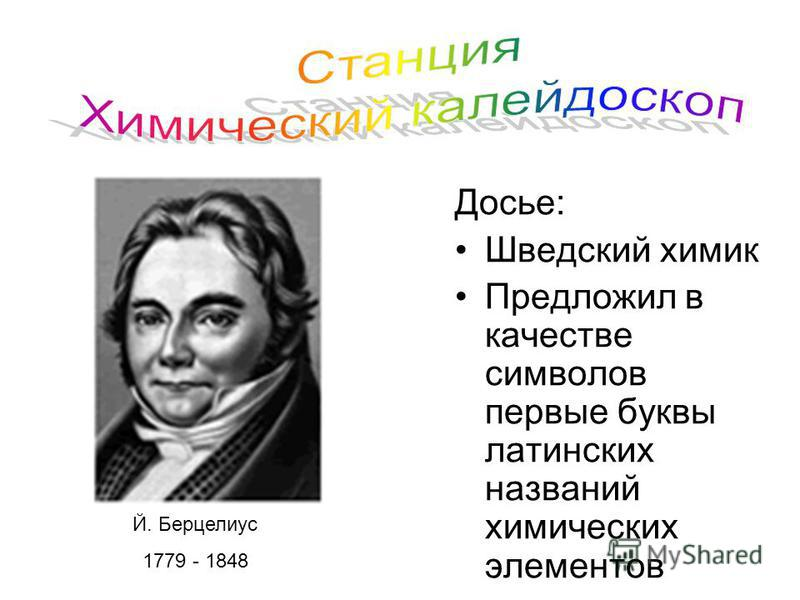Досье: Шведский химик Предложил в качестве символов первые буквы латинских названий химических элементов Й. Берцелиус 1779 - 1848
