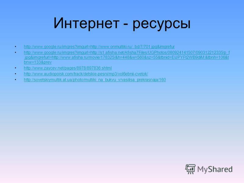 Интернет - ресурсы http://www.google.ru/imgres?imgurl=http://www.onmultiki.ru/_bd/7/701.jpg&imgrefur http://www.google.ru/imgres?imgurl=http://s1.afisha.net/Afisha7Files/UGPhotos/080924141507/090312212335/p_f.jpg&imgrefurl=http://www.afisha.ru/movie/
