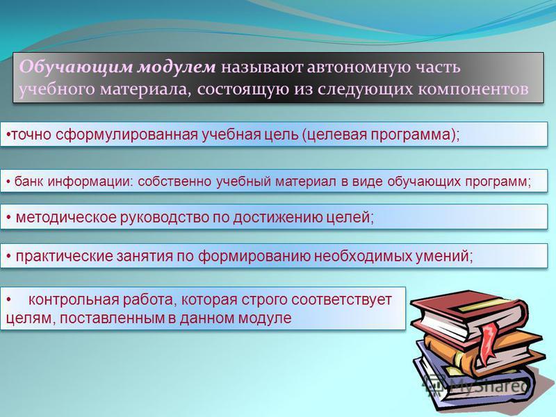 Обучающим модулем называют автономную часть учебного материала, состоящую из следующих компонентов точно сформулированная учебная цель (целевая программа); банк информации: собственно учебный материал в виде обучающих программ; методическое руководст