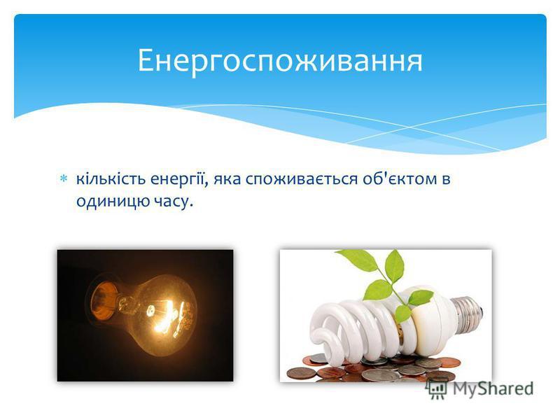 кількість енергії, яка споживається об'єктом в одиницю часу. Енергоспоживання