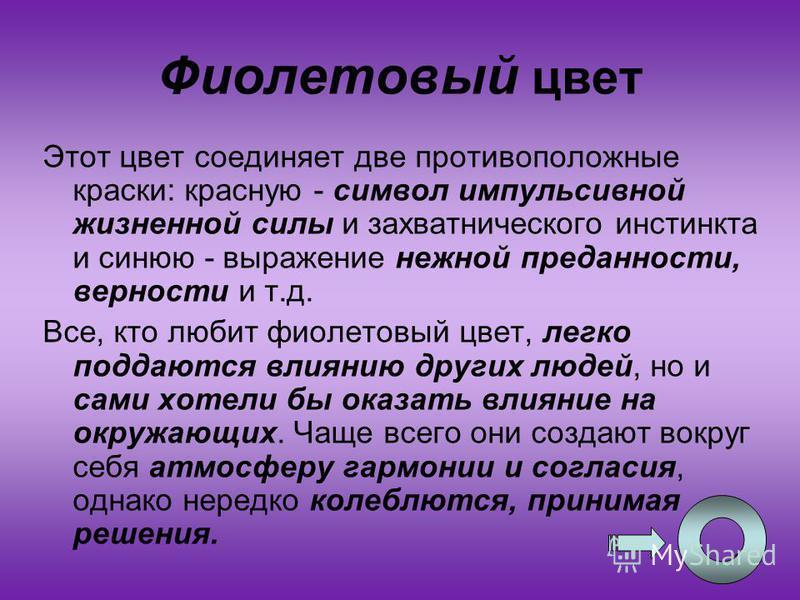 23 Фиолетовый цвет Этот цвет соединяет две противоположные краски: красную - символ импульсивной жизненной силы и захватнического инстинкта и синюю - выражение нежной преданности, верности и т.д. Все, кто любит фиолетовый цвет, легко поддаются влияни