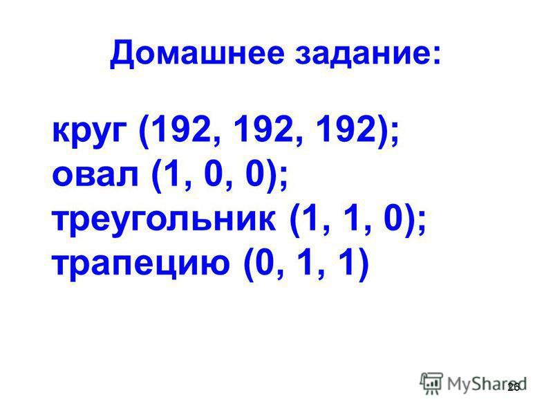 26 Домашнее задание: круг (192, 192, 192); овал (1, 0, 0); треугольник (1, 1, 0); трапецию (0, 1, 1)