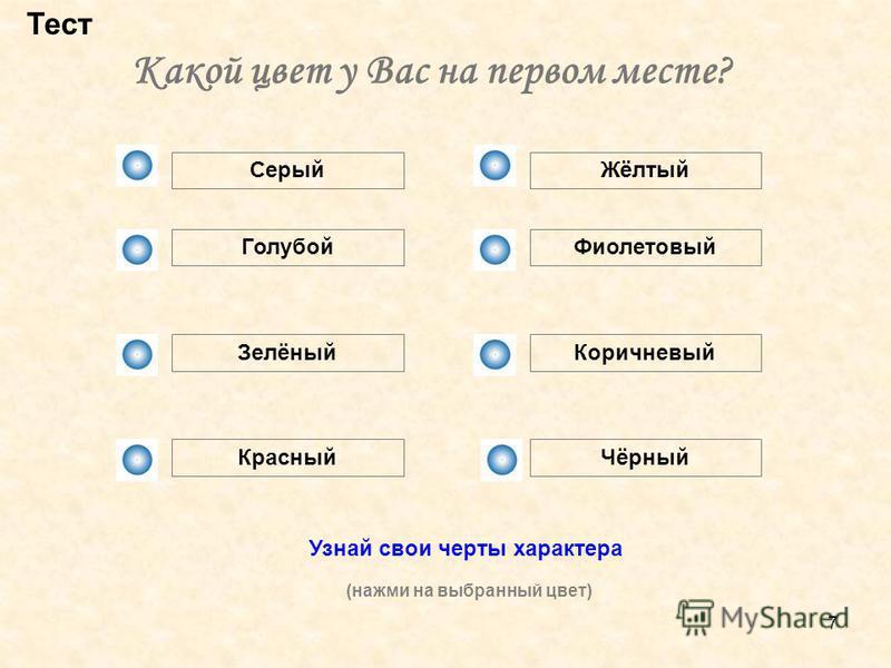 7 Какой цвет у Вас на первом месте? Тест Серый Голубой Зелёный Красный Жёлтый Фиолетовый Коричневый Чёрный Узнай свои черты характера (нажми на выбранный цвет)