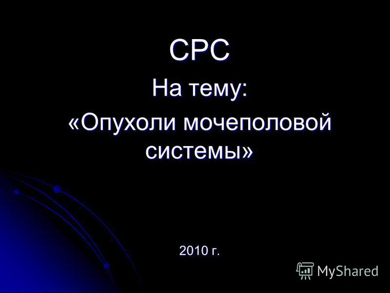 СРС На тему: «Опухоли мочеполовой системы» 2010 г.