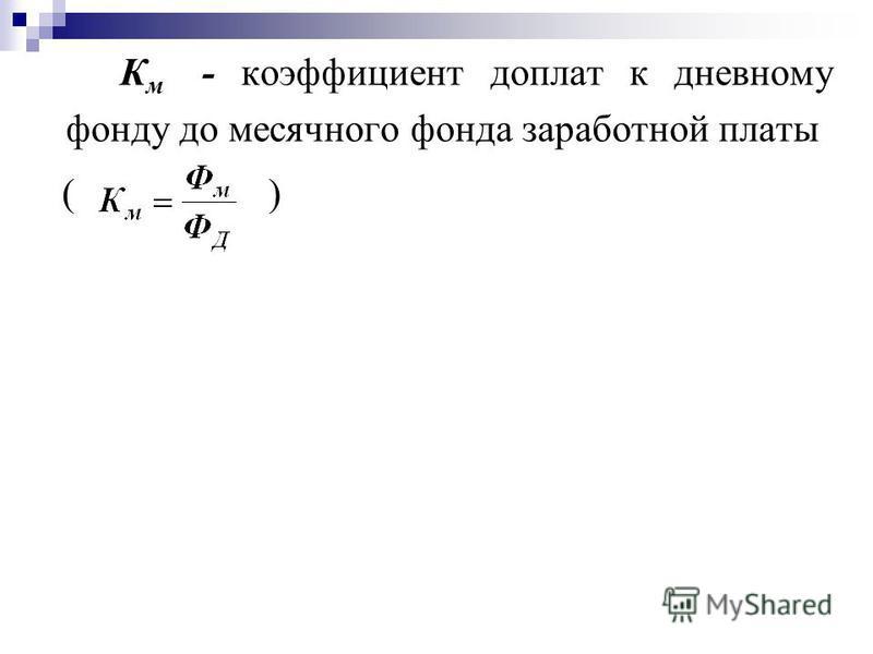 К м - коэффициент доплат к дневному фонду до месячного фонда заработной платы ( )