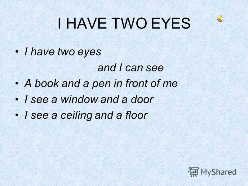 I HAVE TWO EYES I have two eyes and I can see A book and a pen in front of me I see a window and a door I see a ceiling and a floor