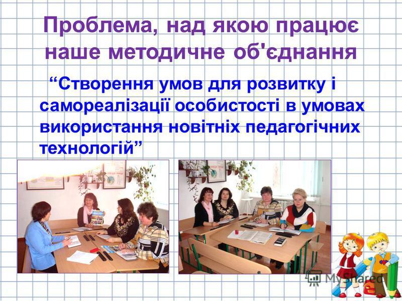 Проблема, над якою працює наше методичне об'єднання Створення умов для розвитку і самореалізації особистості в умовах використання новітніх педагогічних технологій