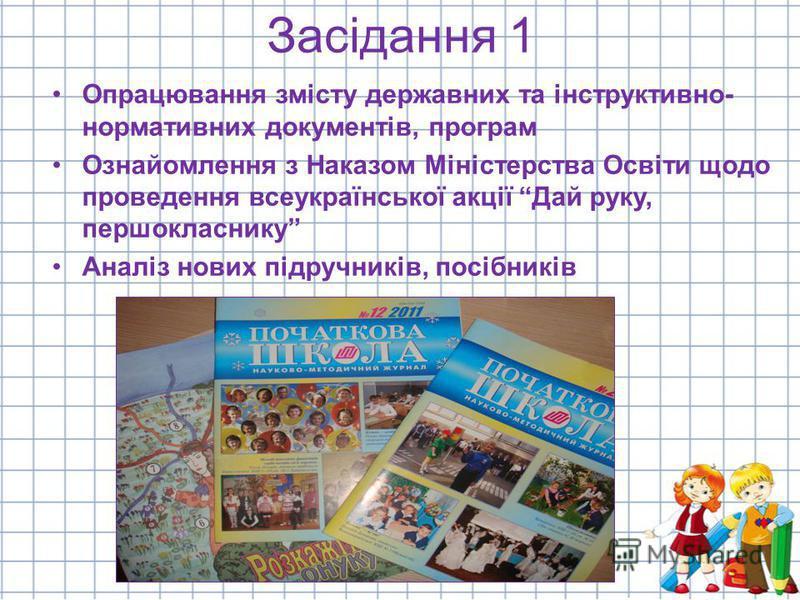 Засідання 1 Опрацювання змісту державних та інструктивно- нормативних документів, програм Ознайомлення з Наказом Міністерства Освіти щодо проведення всеукраїнської акції Дай руку, першокласнику Аналіз нових підручників, посібників