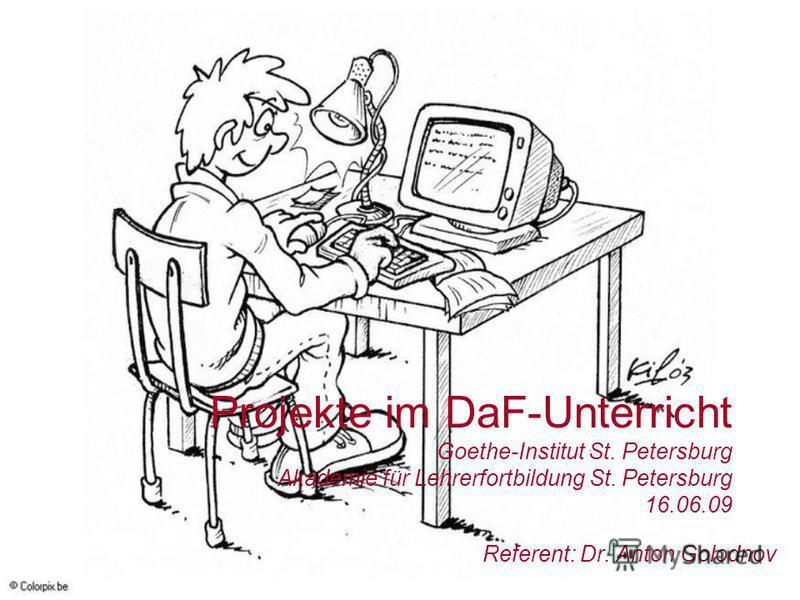 Projekte im DaF-Unterricht Goethe-Institut St. Petersburg Akademie für Lehrerfortbildung St. Petersburg 16.06.09 Referent: Dr. Anton Golodnov