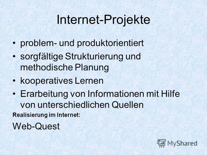 Internet-Projekte problem- und produktorientiert sorgfältige Strukturierung und methodische Planung kooperatives Lernen Erarbeitung von Informationen mit Hilfe von unterschiedlichen Quellen Realisierung im Internet: Web-Quest